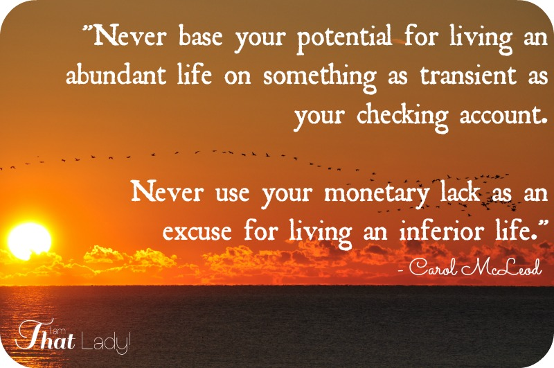 vnever base your potential for living an abundant life on something as transient as your checking account. Never use your monetary lack as an excuse for living an inferior life.