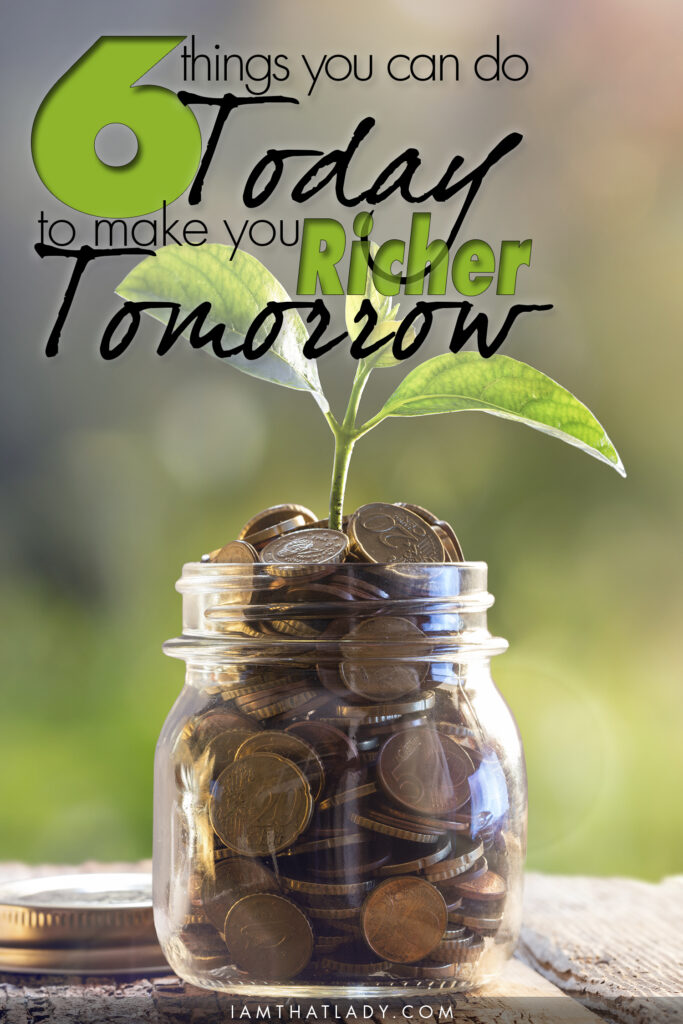 Here are 6 Easy things you can do TODAY to make you Richer Tomorrow!