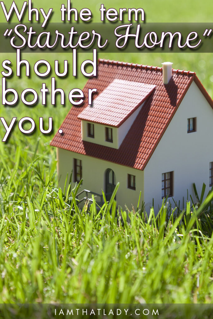 "Why the term ""Starter Home"" should bother you."